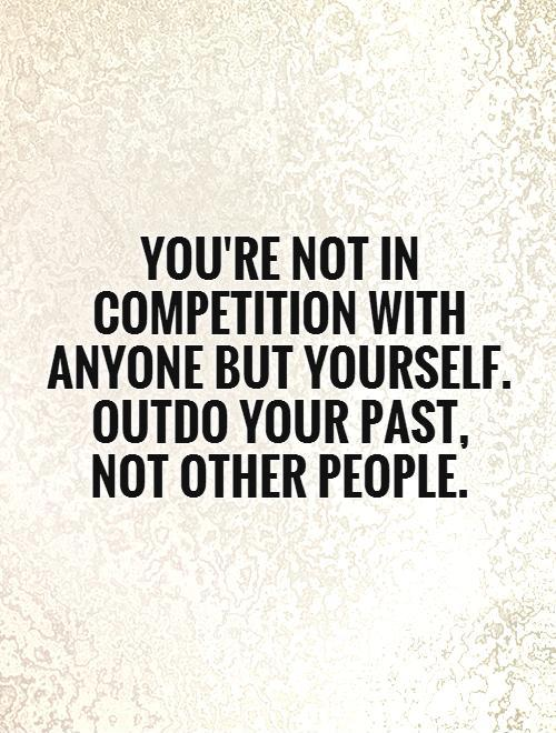 You are not in competition with anybody except yourself;plan to outdo your past not other people