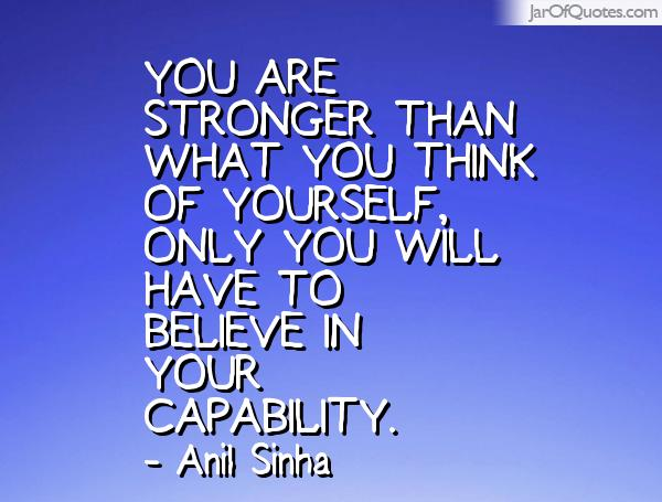 You are stronger than what you think of yourself, only you will have to believe in your capability. Anil Sinha