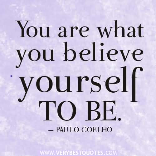You are what you believe yourself to be. Paulo Coelho