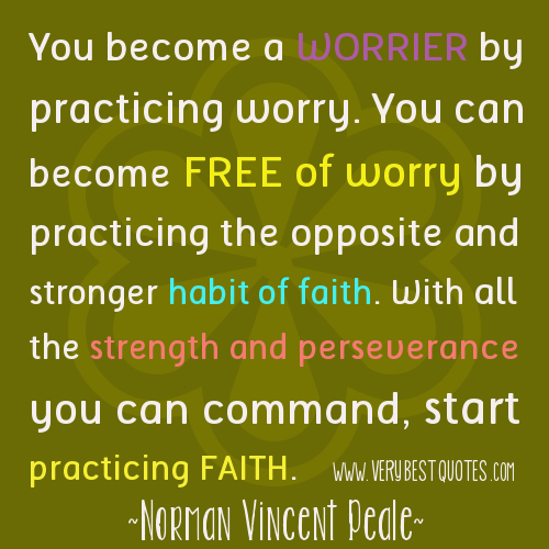 You become a worrier by practicing worry. You can become free of worry by practicing the opposite and stronger habit of faith. With all the strength and ... Norman Vincent Peale