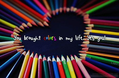 You brough colors in my life. yes you