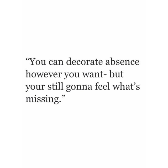 You can decorate absence however you want but you're still going to feel what's missing.