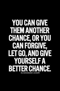 You can give them another chance, or you can forgive, let go, and give yourself a better chance