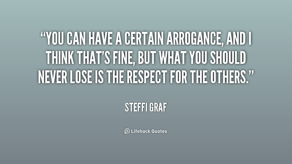 You can have a certain arrogance, and I think that's fine, but what you should never lose is the respect for the others. Steffi Graf