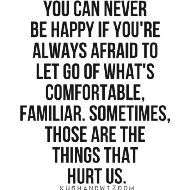 You can never be happy if you're always afraid to let go of what's comfortable, familiar. Sometimes, those are the things that hurt us