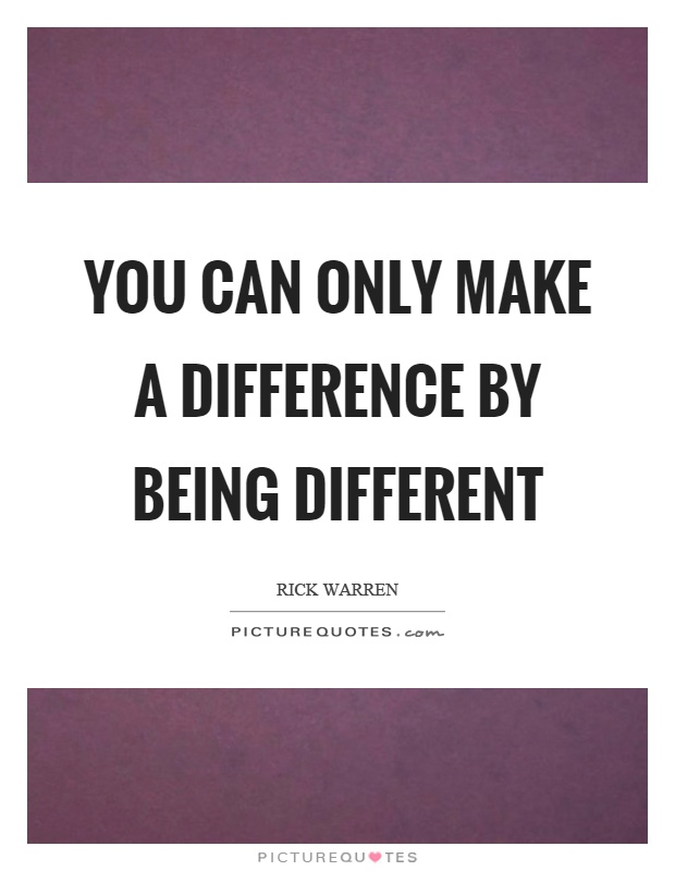 You can only make a difference by being different. Rick Warren