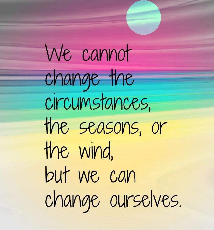 You cannot change the circumstances, the seasons, or the wind, but we can change ourselves