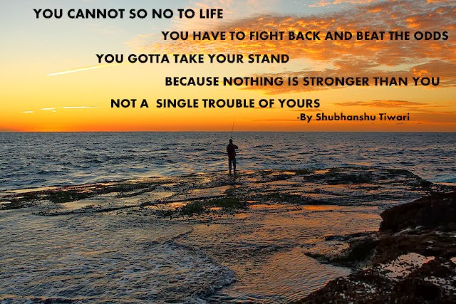 You cannot say no to Life, you have to fight back and beat the odds, you gotta take your stand because nothing is stronger than you, not a single .. Shubhanshu Tiwari