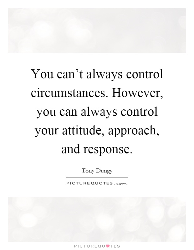 You can't always control circumstances. However, you can always control your attitude, approach, and response. Tony Dungry