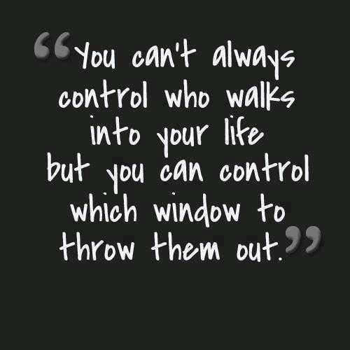 You can't always control who walks into your life... but you can control which window you throw them out.