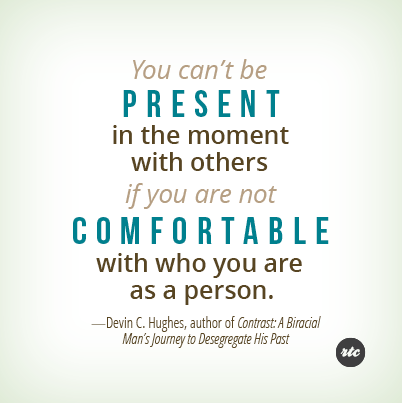 You can't be present in the moment with others if you are not comfortable with who you ... Devin C. Hughes