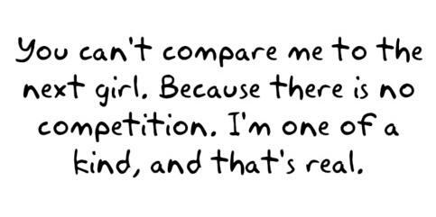You can't compare me to the next girl. Because there is no competition. I'm one of a kind, and that's real
