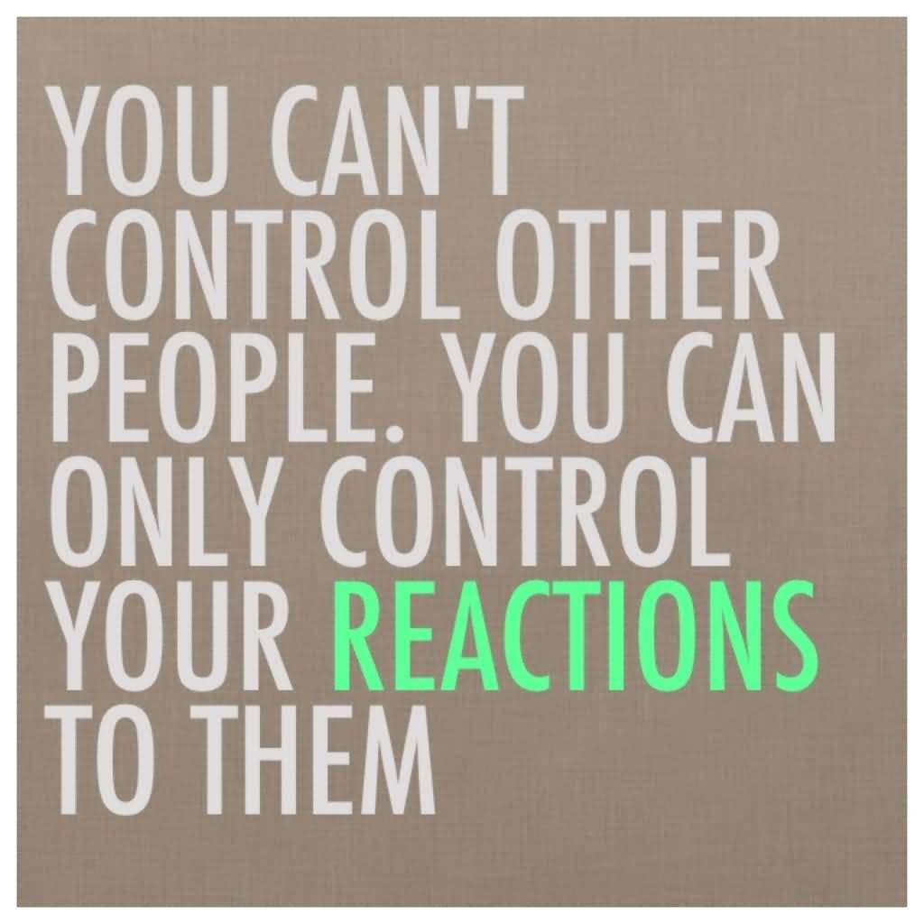 You can't control other people. You can only control your reactions to them