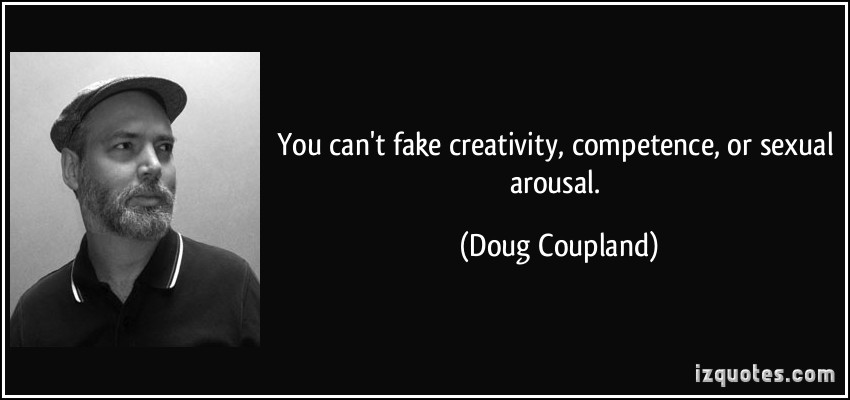 You can't fake creativity, competence, or sexual arousal. Doug Coupland