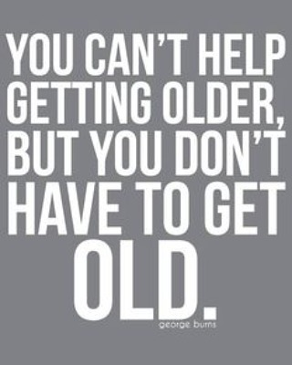You can't help getting older, but you don't have to get old