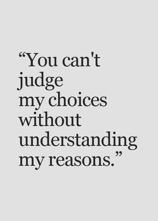 You can't judge my choices without understanding my reasons.