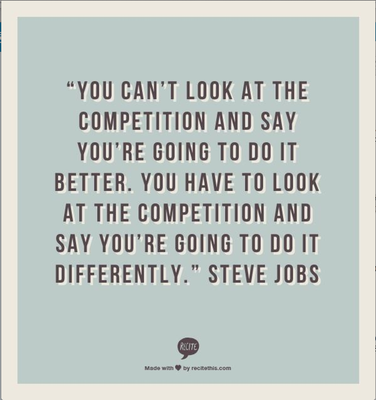 You can't look at the competition and say you're going to do it better. You have to look at the... Steve Jobs