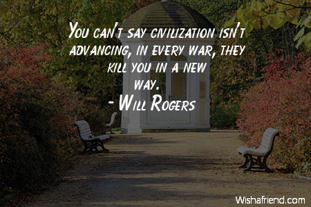 You can't say civilization isn't advancing, in every war, they kill you in a new way. Will Rogers