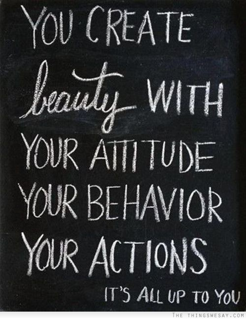 You create beauty with your attitude, your behavior, your actions. It's all up to you