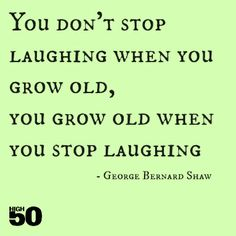 You don't stop laughing when you grow old, you grow old when you stop laughing. George Bernard Shaw