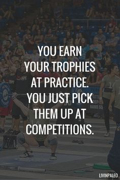 You earn your trophies at practice. You just pick them up at competitions