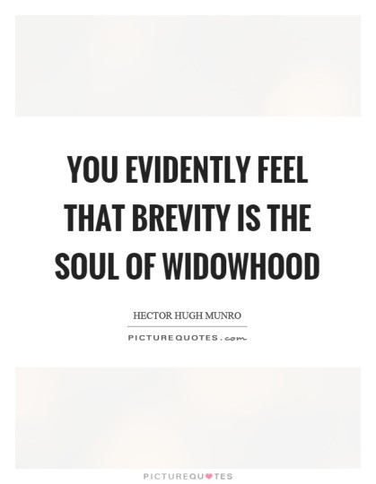 You evidently feel that brevity is the soul of widowhood. Hector Hugh Munro