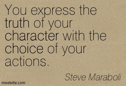 You express the truth of your character with the choice of your actions. Steve Maraboli