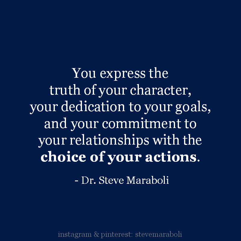 You express the truth of your character, your dedication to your goals, and your commitment to your relationships with the choice of your actions. Steve Maraboli