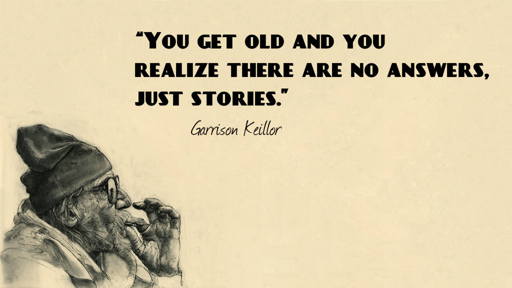 You get old and you realize there are no answers, just stories - Garrison Keillor