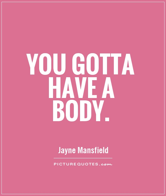 You gotta have a body. Jayne Mansfield