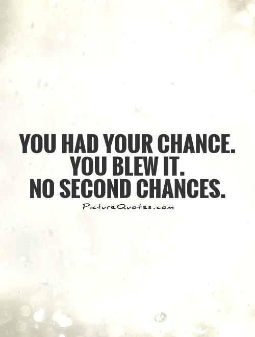 You had your chance. You blew it. No second chances