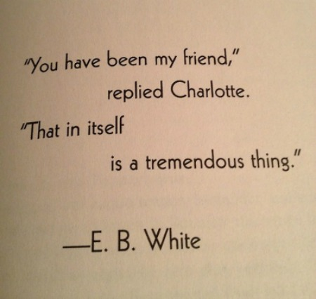 You have been my friend, replied Charlotte. That in itself is a tremendous thing. E.B. White