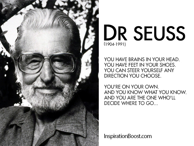 You have brains in your head. You have feet in your shoes. You can steer yourself any direction you choose. You're on your own. And you know what you know ... Dr. Seuss