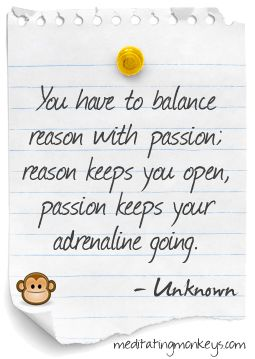 You have to balance reason with passion; reason keeps you open, Passion keeps your adrenaline going.