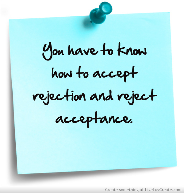 You have to know how to accept rejection and reject acceptance.