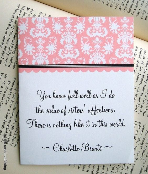 You know full well as I do the value of sisters' affections There is nothing like it in this world. Charlotte Bronte