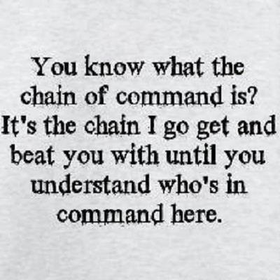 You know what the chain of command is1 It's the chain I go get and beat you with 'til you understand who's in ruttin' command here