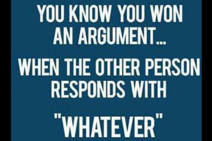 You know you won an argument... When the other person responds with Whatever