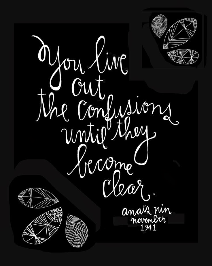 You live out the confusions until they become clear. Anaïs Nin