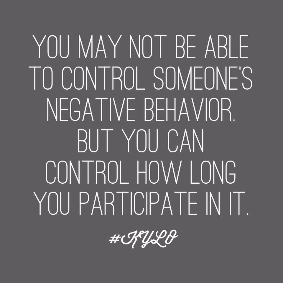 You may not be able to control someone's negative behavior, but you can control how long you participate in it.