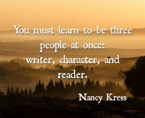 You must learn to be three people at once writer, character, and reader. Nancy Kress