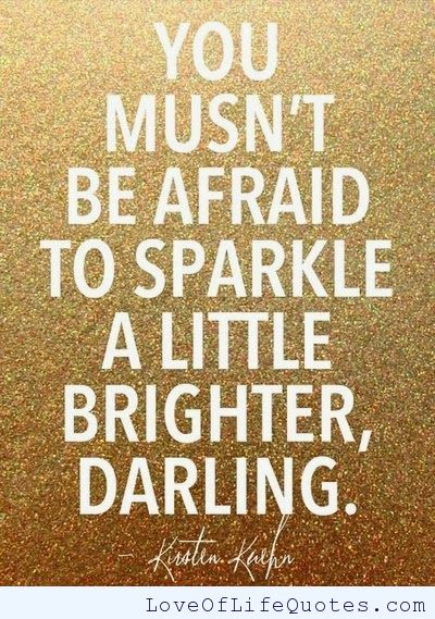 You must not be afraid to sparkle a little brighter, darling - Kirsten Kuehn