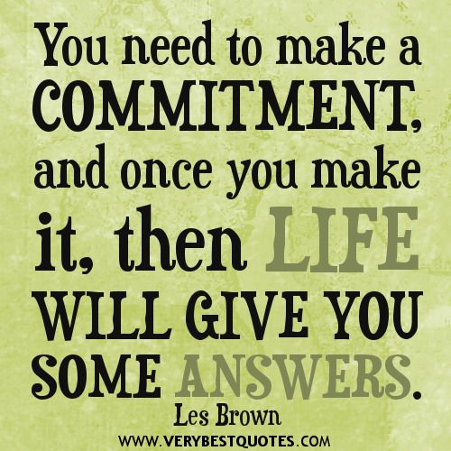 You need to make a commitment, and once you make it, then life will give you some answers. Les Brown