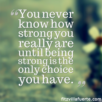 You never know how strong you are until being strong is your only choice you have