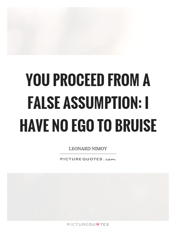 You proceed from a false assumption I have no ego to bruise. Leonard Nimoy