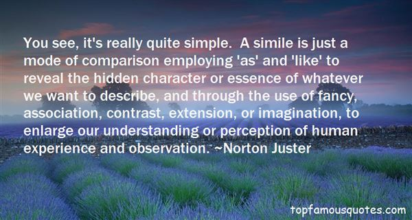 You see, it's really quite simple. A simile is just a mode of comparison employing 'as' and 'like' to reveal the hidden character or essence of ... Norton Juster