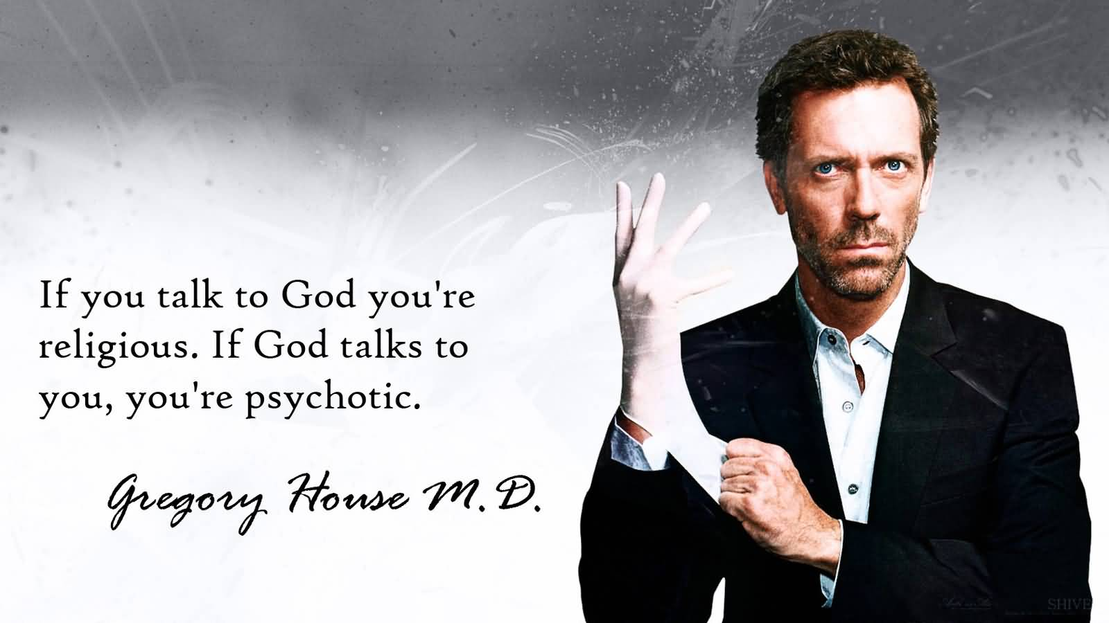 You talk to God, you're religious. God talks to you, you're psychotic. Gregory House M. D.