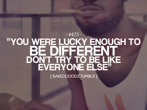 You were lucky enough to be different. Don't try to be like everyone else.
