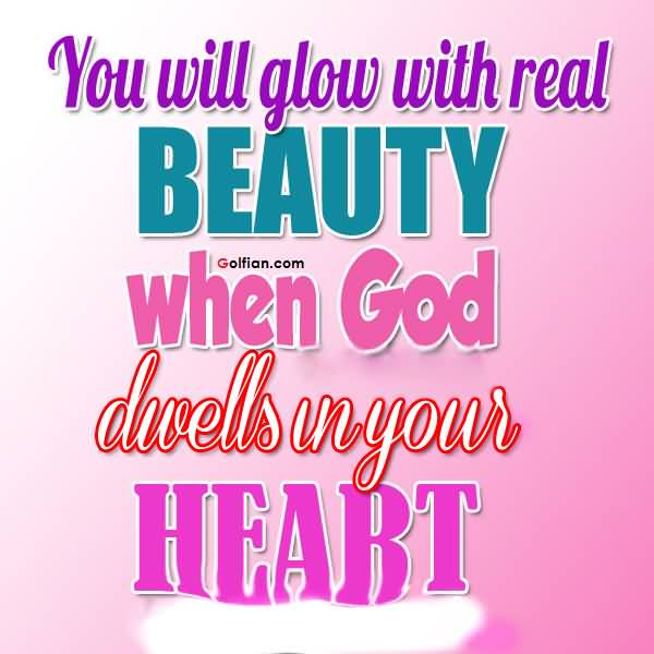 You will glow with real beauty when God dwells in your heart.