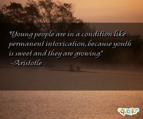 Young people are in a condition like permanent intoxication, because life is sweet and they are growing